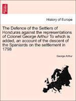 The Defence of the Settlers of Honduras against the representations of Colonel George Arthur To which is added, an account of the descent of the Spani af George Arthur