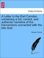 A Letter to the Earl Camden Containing a Full, Correct, and Authentic Narrative of the Transactions Connected with the Late Duel.