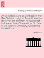 Ancient Rome and its connection with the Christian religion. An outline of the history of the city from its foundation to the erection of the chair of