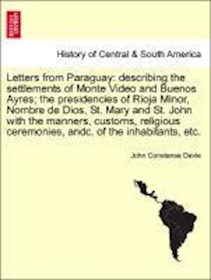 Letters from Paraguay: describing the settlements of Monte Video and Buenos Ayres; the presidencies of Rioja Minor, Nombre de Dios, St. Mary and St. J