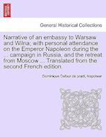 Narrative of an Embassy to Warsaw and Wilna; With Personal Attendance on the Emperor Napoleon During the ... Campaign in Russia, and the Retreat from