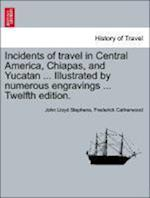 Incidents of Travel in Central America, Chiapas, and Yucatan ... Illustrated by Numerous Engravings ... Twelfth Edition. af John Lloyd Stephens, Frederick Catherwood