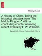 """A History of China. Being the historical chapters from """"The Middle Kingdom"""" With a concluding chapter narrating recent events by F. W. Williams."""