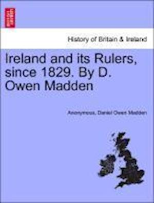 Ireland and its Rulers, since 1829. By D. Owen Madden