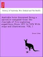 Australia Twice Traversed Being a Narrative Compiled from the Journals of Five Exploring Expeditions from 1872 to 1876 With maps and illustrations: Vo