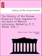The History of the Roman Emperors from Augustus to the death of Marcus Antoninus. Edited by J. T. White
