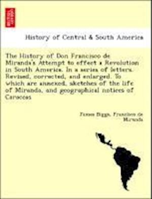 The History of Don Francisco de Miranda's Attempt to effect a Revolution in South America. In a series of letters. Revised, corrected, and enlarged. T