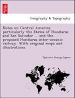 Notes on Central America, Particularly the States of Honduras and San Salvador ... and the Proposed Honduras Inter-Oceanic Railway. with Original Maps and Illustrations. af Ephraim George Squier