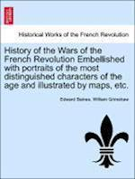 History of the Wars of the French Revolution Embellished with portraits of the most distinguished characters of the age and illustrated by maps, etc.