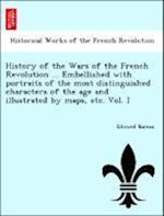 History of the Wars of the French Revolution ... Embellished with portraits of the most distinguished characters of the age and illustrated by maps, e