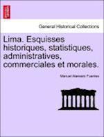 Lima. Esquisses Historiques, Statistiques, Administratives, Commerciales Et Morales. af Manuel Atanasio Fuentes