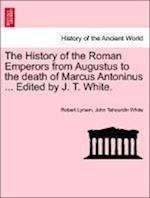 The History of the Roman Emperors from Augustus to the death of Marcus Antoninus ... Edited by J. T. White.