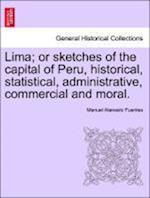 Lima; or sketches of the capital of Peru, historical, statistical, administrative, commercial and moral.