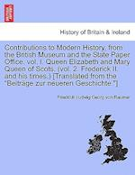 Contributions to Modern History, from the British Museum and the State Paper Office. vol. I. Queen Elizabeth and Mary Queen of Scots. (vol. 2. Frederi