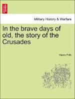In the Brave Days of Old, the Story of the Crusades af Henry Frith