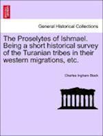 The Proselytes of Ishmael. Being a Short Historical Survey of the Turanian Tribes in Their Western Migrations, Etc. af Charles Ingham Black