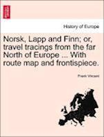 Norsk, Lapp and Finn; Or, Travel Tracings from the Far North of Europe ... with Route Map and Frontispiece.
