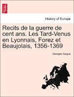 Recits de La Guerre de Cent ANS. Les Tard-Venus En Lyonnais, Forez Et Beaujolais, 1356-1369 af Georges Guigue