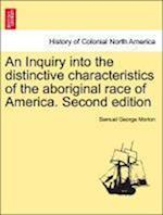 An Inquiry Into the Distinctive Characteristics of the Aboriginal Race of America. Second Edition af Samuel George Morton