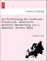 Die Entstehung Des Modernen Frankreich. Autorisirte Deutsche Bearbeitung Von L. Katscher. Dritter Band
