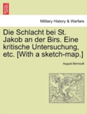 Die Schlacht Bei St. Jakob an Der Birs. Eine Kritische Untersuchung, Etc. [With a Sketch-Map.]