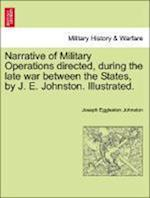 Narrative of Military Operations directed, during the late war between the States, by J. E. Johnston. Illustrated.