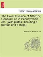 The Great Invasion of 1863; or, General Lee in Pennsylvania, etc. [With plates, including a portrait and a map.] af Robert E. Lee, Jacob Hoke
