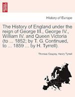 The History of England under the reign of George III., George IV., William IV. and Queen Victoria (to ... 1852; by T. G. Continued, to ... 1859 ... by af Henry Tyrrell, Thomas Gaspey