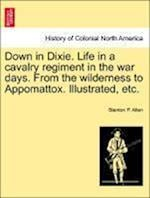 Down in Dixie. Life in a cavalry regiment in the war days. From the wilderness to Appomattox. Illustrated, etc. af Stanton P. Allen