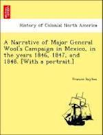 A Narrative of Major General Wool's Campaign in Mexico, in the years 1846, 1847, and 1848. [With a portrait.]