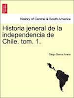 Historia Jeneral de La Independencia de Chile. Tom. 1.