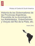 Historia de Los Gobernadores de Las Provincias Argentinas. Precedida de La Cronologia de Los Adelantados, Gobernadores y Vireyes del Rio de La Plata,