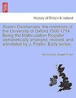 Alumni Oxonienses: the members of the University of Oxford 1500-1714. Being the Matriculation Register alphabetically arranged, revised, and annotated