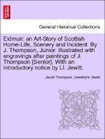 Eldmuir: an Art-Story of Scottish Home-Life, Scenery and Incident. By J. Thompson, Junior. Illustrated with engravings after paintings of J. Thompson af Jacob Thompson, Llewellynn Jewitt