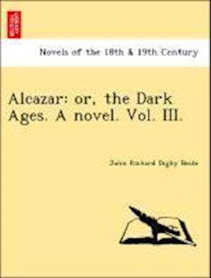 Alcazar: Or, the Dark Ages. a Novel. Vol. III.