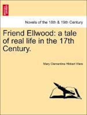 Friend Ellwood: A Tale of Real Life in the 17th Century.