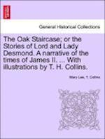 The Oak Staircase; Or the Stories of Lord and Lady Desmond. a Narrative of the Times of James II. ... with Illustrations by T. H. Collins. af Mary Lee, T Collins