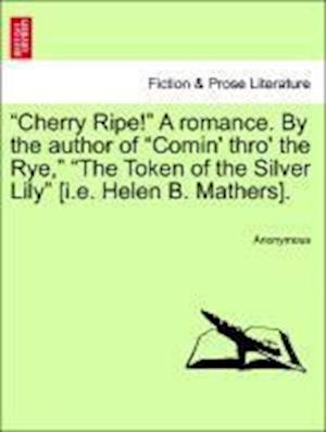"""""""Cherry Ripe!"""" A romance. By the author of """"Comin' thro' the Rye,"""" """"The Token of the Silver Lily"""" [i.e. Helen B. Mathers]. Vol. III."""