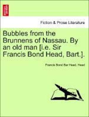 Bubbles from the Brunnens of Nassau. By an old man [i.e. Sir Francis Bond Head, Bart.].