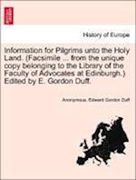 Information for Pilgrims Unto the Holy Land. (Facsimile ... from the Unique Copy Belonging to the Library of the Faculty of Advocates at Edinburgh.) E