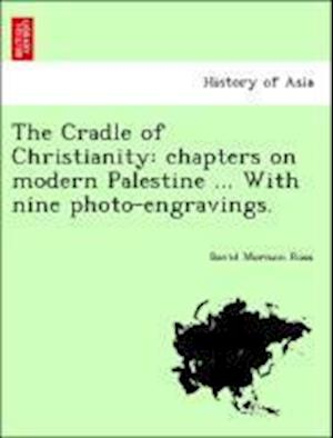 The Cradle of Christianity: chapters on modern Palestine ... With nine photo-engravings.
