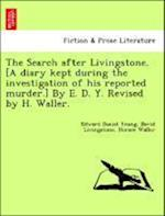 The Search After Livingstone. [A Diary Kept During the Investigation of His Reported Murder.] by E. D. Y. Revised by H. Waller.