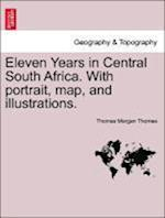 Eleven Years in Central South Africa. With portrait, map, and illustrations.