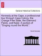 Kennedy at the Cape, a Professional Tour Through Cape Colony, the Orange Free State, the Diamond Fields, and Natal. a Section of Singing Round the Wor