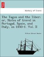 The Tagus and the Tiber; Or, Notes of Travel in Portugal, Spain, and Italy, in 1850-1. Vol. II