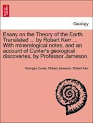 Essay on the Theory of the Earth. Translated ... by Robert Kerr ... With mineralogical notes, and an account of Cuvier's geological discoveries, by Pr