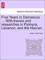 Five Years in Damascus ... With travels and researches in Palmyra, Lebanon, and the Hauran.