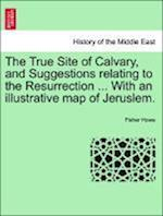 The True Site of Calvary, and Suggestions Relating to the Resurrection ... with an Illustrative Map of Jeruslem.