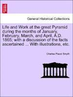 Life and Work at the great Pyramid during the months of January, February, March, and April, A.D. 1865; with a discussion of the facts ascertained ... af Charles Piazzi Smyth