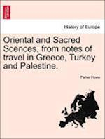 Oriental and Sacred Scences, from notes of travel in Greece, Turkey and Palestine.